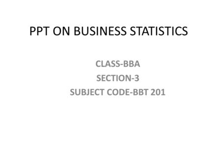 PPT ON BUSINESS STATISTICS CLASS-BBA SECTION-3 SUBJECT CODE-BBT 201.