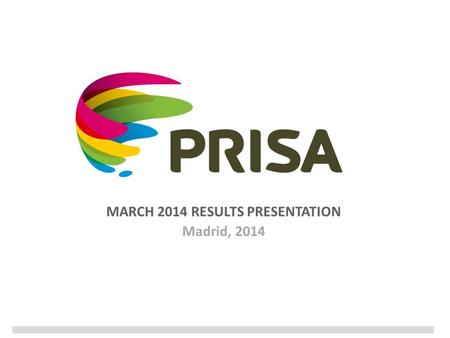 MARCH 2014 RESULTS PRESENTATION Madrid, 2014. 2 Disclaimer In addition to figures prepared in accordance with IFRS, PRISA presents non-GAAP financial.