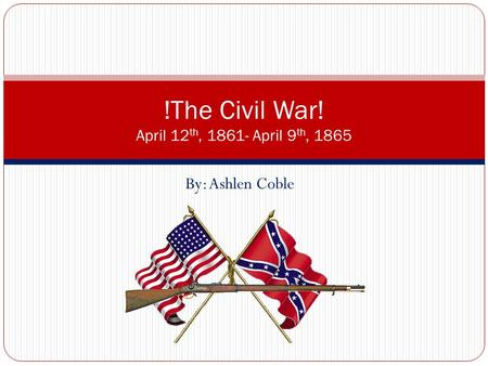By: Ashlen Coble !The Civil War! April 12 th, 1861- April 9 th, 1865.