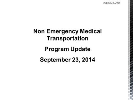 August 22, 2015 Non Emergency Medical Transportation Program Update September 23, 2014.