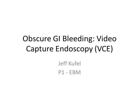 Obscure GI Bleeding: Video Capture Endoscopy (VCE) Jeff Kufel P1 - EBM.