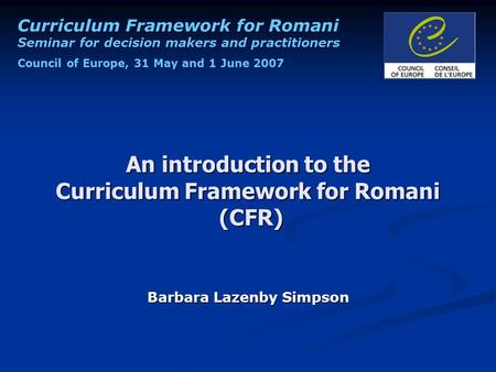 Curriculum Framework for Romani Seminar for decision makers and practitioners Council of Europe, 31 May and 1 June 2007 An introduction to the Curriculum.