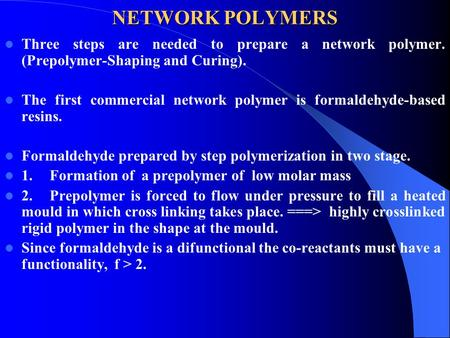 NETWORK POLYMERS Three steps are needed to prepare a network polymer. (Prepolymer-Shaping and Curing). The first commercial network polymer is formaldehyde-based.