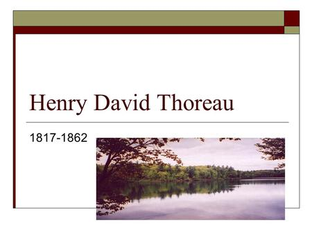 "Henry David Thoreau 1817-1862.  Hawthorne said that Thoreau was ""tedious, tiresome and intolerable."" But, he also added ""he has great qualities of intellect."