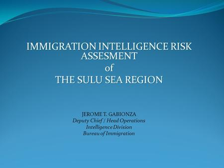 IMMIGRATION INTELLIGENCE RISK ASSESMENT of THE SULU SEA REGION JEROME T. GABIONZA Deputy Chief / Head Operations Intelligence Division Bureau of Immigration.