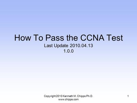 Copyright 2010 Kenneth M. Chipps Ph.D. www.chipps.com How To Pass the CCNA Test Last Update 2010.04.13 1.0.0 1.