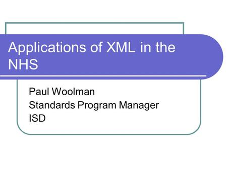 Applications of XML in the NHS Paul Woolman Standards Program Manager ISD.