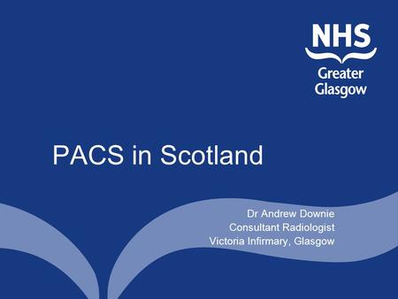 PACS in Scotland Dr Andrew Downie Consultant Radiologist Victoria Infirmary, Glasgow.