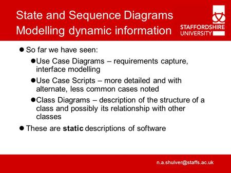 State and Sequence Diagrams Modelling dynamic information So far we have seen: Use Case Diagrams – requirements capture, interface.