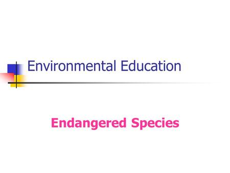 "Environmental Education Endangered Species. Content What is meant by "" endangerment of species "" ? How many species are endangered today? What are the."