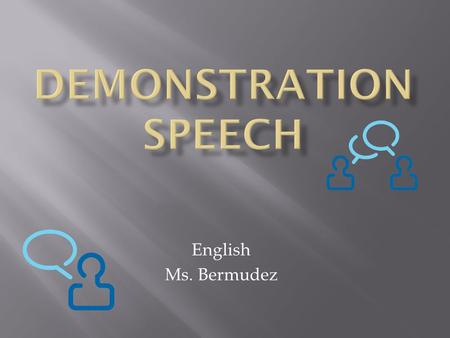 English Ms. Bermudez.  In a nutshell, a good demonstration speech teaches. It's a variation of the informative speech with in-built visual aids. The.