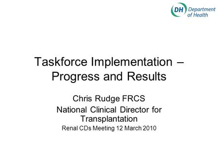 Taskforce Implementation – Progress and Results Chris Rudge FRCS National Clinical Director for Transplantation Renal CDs Meeting 12 March 2010.
