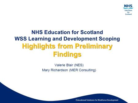 Educational Solutions for Workforce Development Highlights from Preliminary Findings NHS Education for Scotland WSS Learning and Development Scoping Highlights.