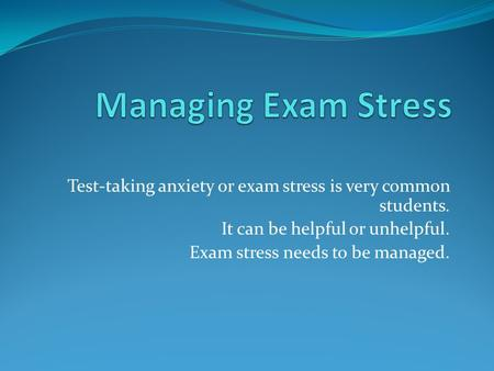 Test-taking anxiety or exam stress is very common students. It can be helpful or unhelpful. Exam stress needs to be managed.