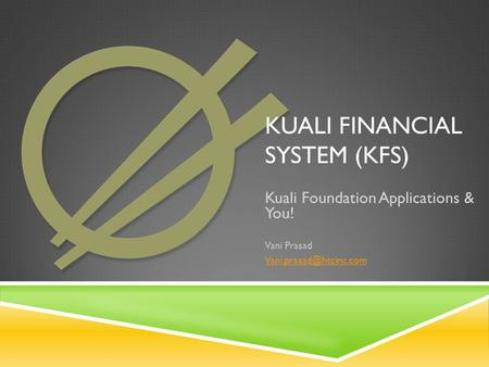KUALI FINANCIAL SYSTEM (KFS) Kuali Foundation Applications & You! Vani Prasad