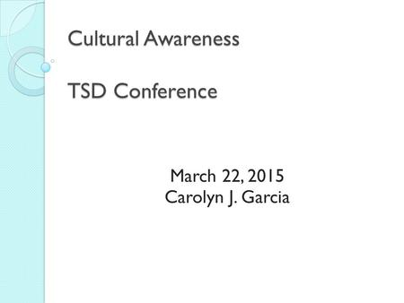 Cultural Awareness TSD Conference March 22, 2015 Carolyn J. Garcia.