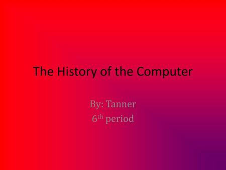 The History of the Computer By: Tanner 6 th period.