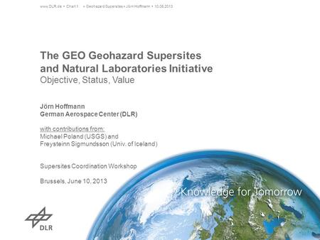 The GEO Geohazard Supersites and Natural Laboratories Initiative Objective, Status, Value www.DLR.de Chart 1> Geohazard Supersites > Jörn Hoffmann 10.06.2013.