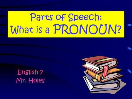 Parts of Speech: What is a PRONOUN? English 7 Mr. Holes.