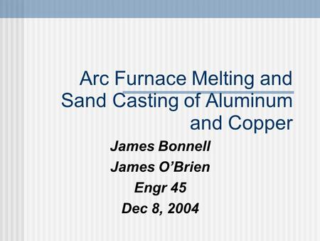 Arc Furnace Melting and Sand Casting of Aluminum and Copper James Bonnell James O'Brien Engr 45 Dec 8, 2004.