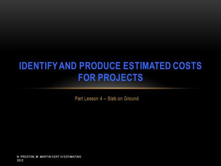 N. PRESTON, M. MARTIN CERT IV ESTIMATING 2012 Part Lesson 4 – Slab on Ground IDENTIFY AND PRODUCE ESTIMATED COSTS FOR PROJECTS.