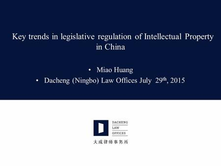 Key trends in legislative regulation of Intellectual Property in China Miao Huang Dacheng (Ningbo) Law Offices July 29 th, 2015.
