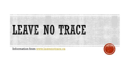 Information from www.leavenotrace.cawww.leavenotrace.ca.