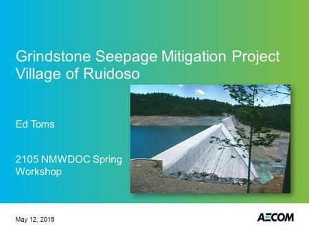 Grindstone Seepage Mitigation Project Village of Ruidoso Ed Toms 2105 NMWDOC Spring Workshop May 12, 2015.