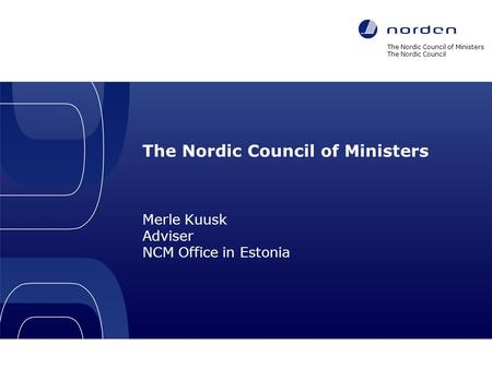 The Nordic Council of Ministers Merle Kuusk Adviser NCM Office in Estonia The Nordic Council of Ministers The Nordic Council Nordic co-operation 1.