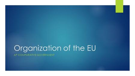 Organization of the EU AP COMPARATIVE GOVERNMENT.
