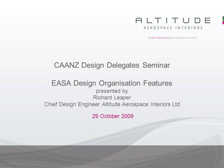 CAANZ Design Delegates Seminar EASA Design Organisation Features presented by Richard Leaper Chief Design Engineer Altitude Aerospace Interiors Ltd 29.