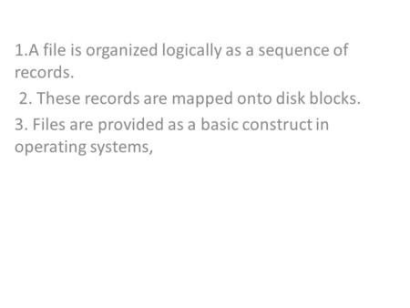 1.A file is organized logically as a sequence of records. 2. These records are mapped onto disk blocks. 3. Files are provided as a basic construct in operating.