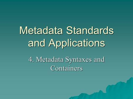 Metadata Standards and Applications 4. Metadata Syntaxes and Containers.