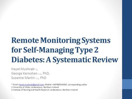 Remote Monitoring Systems for Self-Managing Type 2 Diabetes: A Systematic Review Hayat Mushcab * 1, George Kernohan 1,2, PhD, Suzanne Martin 1,2, PhD *