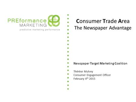Newspaper Target Marketing Coalition Thérèse Mulvey Consumer Engagement Officer February 4 th 2015 Consumer Trade Area The Newspaper Advantage.
