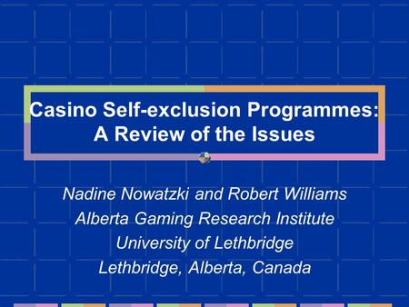 Casino Self-exclusion Programmes: A Review of the Issues Nadine Nowatzki and Robert Williams Alberta Gaming Research Institute University of Lethbridge.