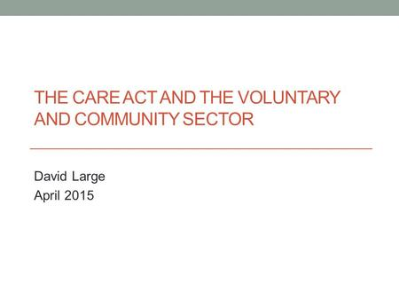 THE CARE ACT AND THE VOLUNTARY AND COMMUNITY SECTOR David Large April 2015.