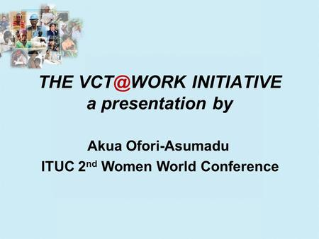 THE INITIATIVE a presentation by Akua Ofori-Asumadu ITUC 2 nd Women World Conference.