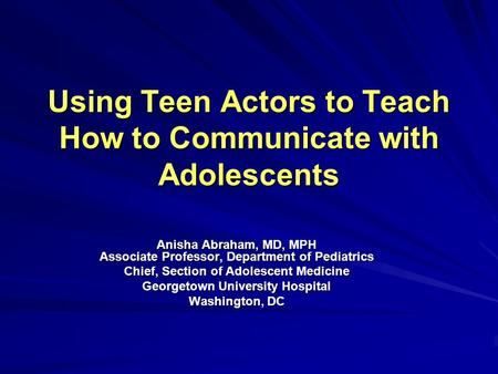 Using Teen Actors to Teach How to Communicate with Adolescents Anisha Abraham, MD, MPH Associate Professor, Department of Pediatrics Chief, Section of.