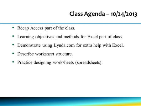 Class Agenda – 10/24/2013 Recap Access part of the class. Learning objectives and methods for Excel part of class. Demonstrate using Lynda.com for extra.