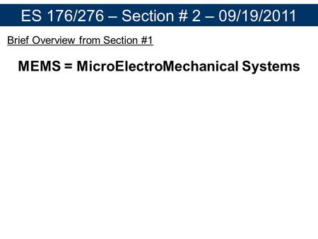 ES 176/276 – Section # 2 – 09/19/2011 Brief Overview from Section #1 MEMS = MicroElectroMechanical Systems Micron-scale devices which transduce an environmental.