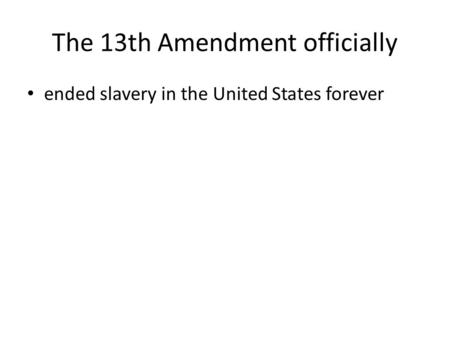 The 13th Amendment officially ended slavery in the United States forever.
