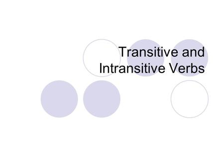 Transitive and Intransitive Verbs. Key terms for transitive/intransitive verbs Direct objects are words that receive the action of the verb. Some verbs.