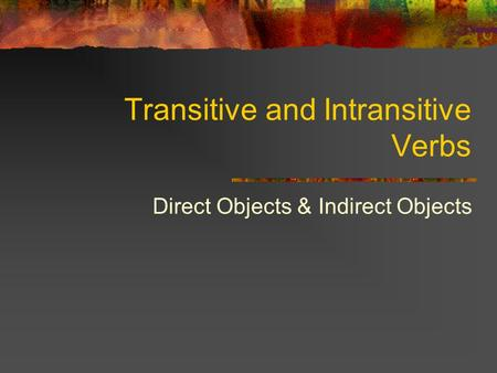 Transitive and Intransitive Verbs Direct Objects & Indirect Objects.