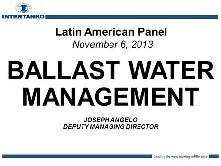 Leading the way; making a difference Latin American Panel November 6, 2013 BALLAST WATER MANAGEMENT JOSEPH ANGELO DEPUTY MANAGING DIRECTOR.