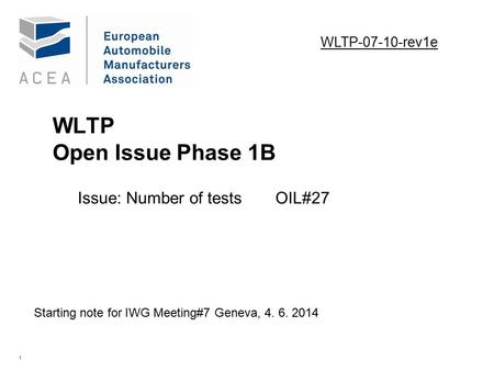 1 WLTP Open Issue Phase 1B Issue: Number of testsOIL#27. Starting note for IWG Meeting#7 Geneva, 4. 6. 2014 WLTP-07-10-rev1e.
