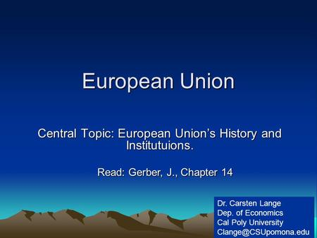 European Union Central Topic: European Union's History and Institutuions. Dr. Carsten Lange Dep. of Economics Cal Poly University