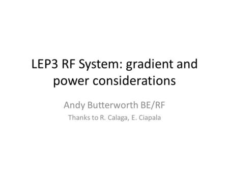 LEP3 RF System: gradient and power considerations Andy Butterworth BE/RF Thanks to R. Calaga, E. Ciapala.