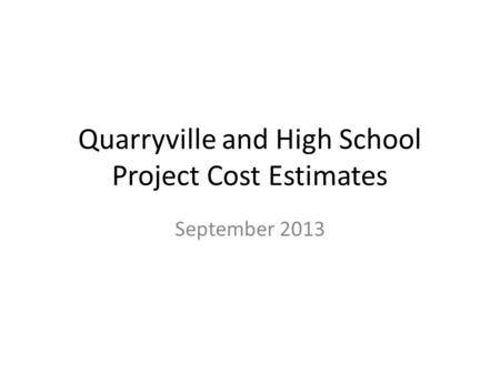 Quarryville and High School Project Cost Estimates September 2013.