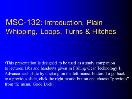 MSC-132: Introduction, Plain Whipping, Loops, Turns & Hitches This presentation is designed to be used as a study companion to lectures, labs and handouts.